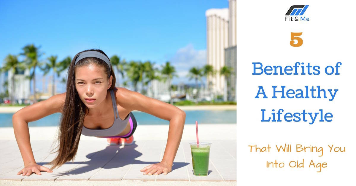 5 Benefits Of A Healthy Lifestyle That Will Bring You Into Old Age