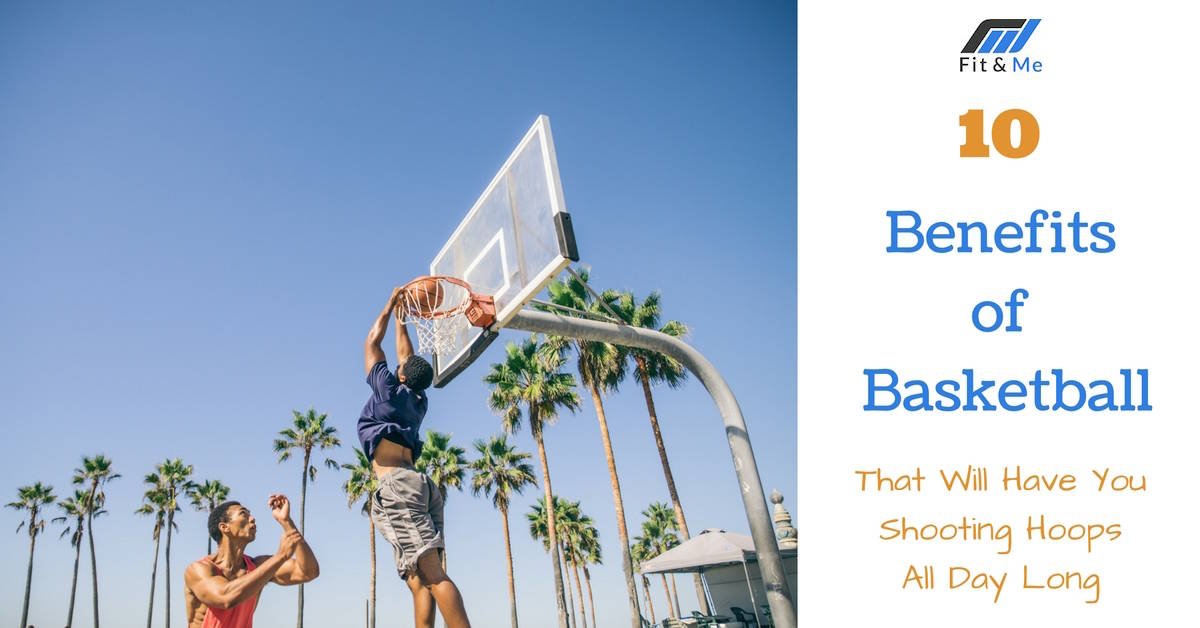 10 Benefits of Basketball That Will Have You Shooting Hoops All Day Long